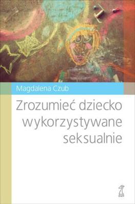Magdalena Czub - Zrozumieć dziecko wykorzystywane seksualnie