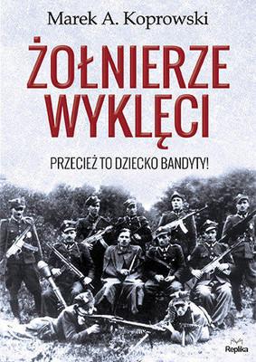 Marek A. Koprowski - Żołnierze Wyklęci. Przecież to dziecko bandyty!