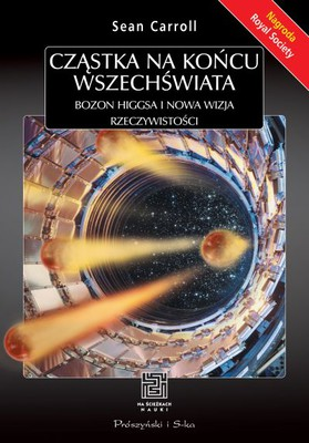 Sean Carroll - Cząstka na końcu wszechświata. Bozon Higgsa i nowa wizja rzeczywistości / Sean Carroll - The Particle at the End of the Universe. Hunt for the Higgs Boson Leads Us to the Edge of a New World