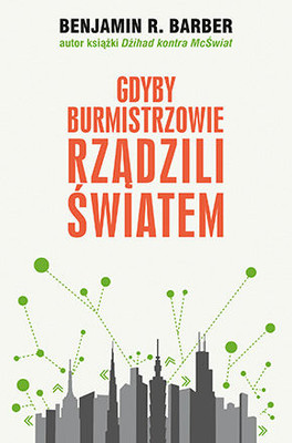 Benjamin R. Barber - Gdyby burmistrzowie rządzili światem / Benjamin R. Barber - If Mayors Ruled the World. Dysfunctional Nations, Rising Cities
