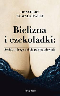 Dezydery Kowalkowski - Bielizna i czekoladki. Serial, którego boi się polska telewizja