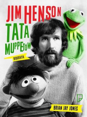 Brian Jay Jones - Jim Henson. Tata Muppetów