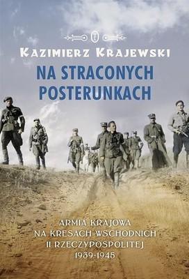 Kazimierz Krajewski - Na straconych posterunkach. Armia Krajowa na Kresach Wschodnich II Rzeczypospolitej 1939-1945