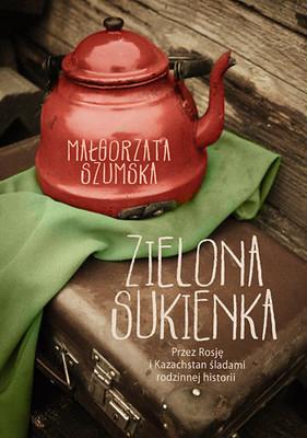Małgorzata Szumska - Zielona sukienka. Przez Rosję i Kazachstan śladami rodzinnej historii