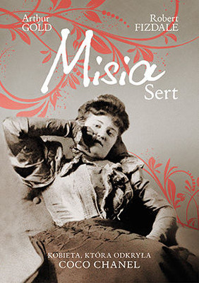 Arthur Gold, Robert Fizdale - Misia Sert. Kobieta, która odkryła Coco Chanel / Arthur Gold, Robert Fizdale - The Life of Misia Sert