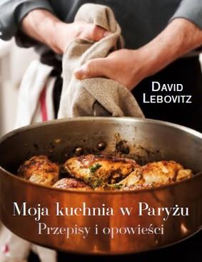 David Lebovitz - Moja kuchnia w Paryżu. Przepisy i opowieści