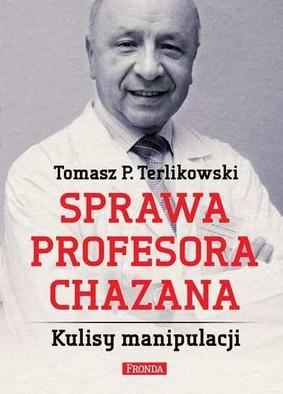 Tomasz P. Terlikowski - Sprawa profesora Chazana. Kulisy manipulacji