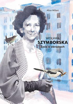 Alice Milani - Wisława Szymborska. Życie w obrazkach / Alice Milani - Wislawa Szymborska. Si dà il caso che io sia qui