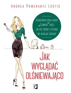 Andrea Pomerantz Lustig - Jak wyglądać olśniewająco / Andrea Pomerantz Lustig - How to Look Expensive: A Beauty Editor's Secrets to Getting Gorgeous without Breaking the Bank