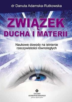 Danuta Adamska-Rutkowska - Związek ducha i materii. Naukowe dowody na istnienie rzeczywistości równoległych