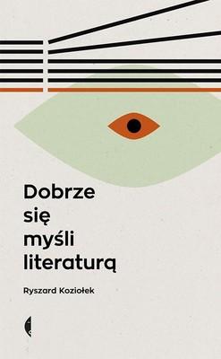 Ryszard Koziołek - Dobrze się myśli literaturą