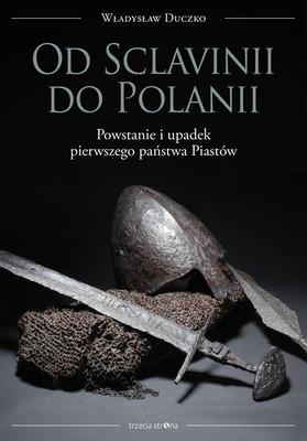 Władysław Duczko - Od Sclavinii do Polanii. Powstanie i upadek pierwszego państwa Piastów