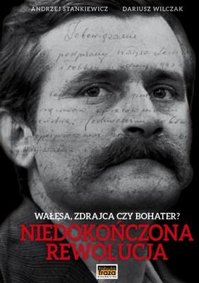 Andrzej Stankiewicz, Dariusz Wilczak - Niedokończona rewolucja. Wałęsa-zdrajca czy bohater?