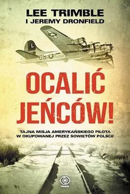 Lee Trimble, Jeremy Dronfield - Ocalić jeńców! Tajna misja amerykańskiego pilota w okupowanej przez Sowietów Polsce