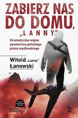 Witold Łanowski - Zabierz nas do domu Lanny. Dramatyczna wojna powietrzna polskiego pilota myśliwskiego