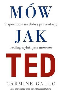 Carmine Gallo - Mów jak TED. 9 sposobów na dobrą prezentację według wybitnych mówców