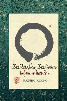 Jakusho Kwong - Bez początku, bez końca. Intymne serce Zen