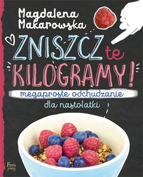 Magdalena Makarowska - Zniszcz te kilogramy. Megaproste odchudzanie dla nastolatki