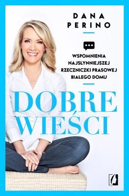 Dana Perino - Dobre wieści. Wspomnienia najsłynniejszej rzeczniczki prasowej Białego Domu / Dana Perino - And the Good News Is... Lessons and Advice from the Bright Side