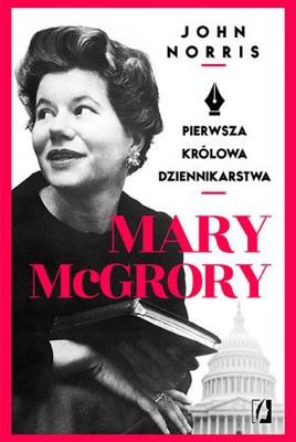 John Norris - Mary McGrory. Pierwsza królowa dziennikarstwa / John Norris - Mary McGrory. The First Queen of Journalism