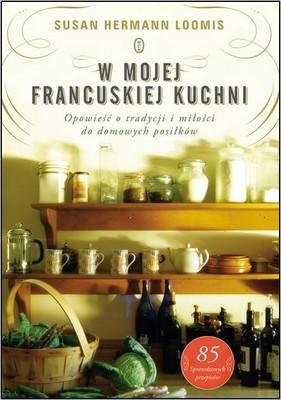 Susan Hermann Loomis - W mojej francuskiej kuchni. Opowieść o tradycji i miłości do domowych posiłków / Susan Hermann Loomis - In a French Kitchen: Tales and Traditions of Everyday Home Cooking in France