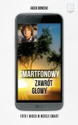 Jacek Bonecki - Smartfonowy zawrót głowy czyli jak fotografować i filmować