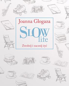 Joanna Glogaza - Slow Life. Zwolnij i zacznij żyć