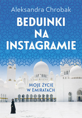 Aleksandra Chrobak - Beduinki na Instagramie. Moje życie w Emiratach