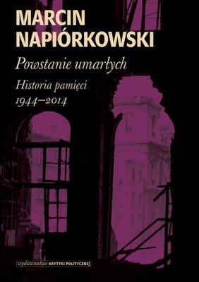 Marcin Napiórkowski - Powstanie umarłych. Historia pamięci 1944-2014