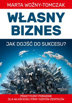 Marta Woźny-Tomczak - Własny biznes. Jak dojść do sukcesu?
