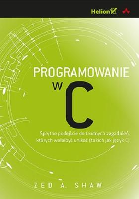 Zed A. Shaw - Programowanie w C. Sprytne podejście do trudnych zagadnień, których wolałbyś unikać (takich jak język C)