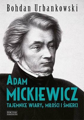 Bogdan Urbankowski - Adam Mickiewicz. Tajemnice wiary, miłości i śmierci