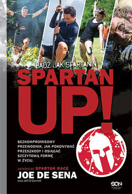 Joe De Sena, Jeff O'Connell - Spartan Up! Bądź jak Spartanin / Joe De Sena, Jeff O'Connell - Spartan Up!: A Take-No-Prisoners Guide to Overcoming Obstacles and Achieving Peak Performance in Life