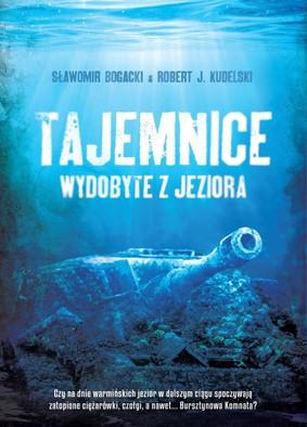 Sławomir Bogacki, Robert J. Kudelski - Tajemnice wydobyte z jeziora