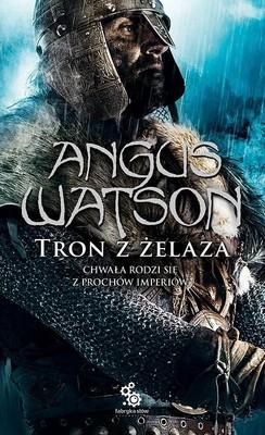 Angus Watson - Tron z żelaza. Chwała rodzi się z prochów imperiów