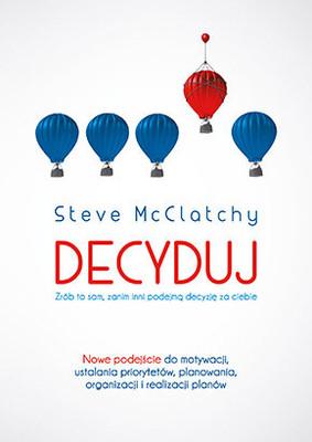 Steve McClatchy - Decyduj. Zrób to sam, zanim inni podejmą decyzję za ciebie / Steve McClatchy - Decide: Work Smarter, Reduce Your Stress, and Lead by Example