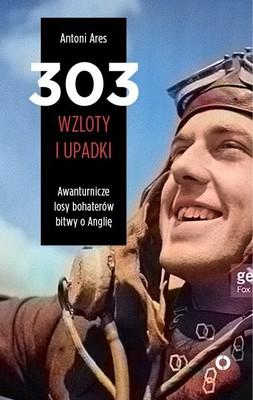 Antoni Ares - 303 wzloty i upadki. Awanturnicze losy bohaterów bitwy o Anglię