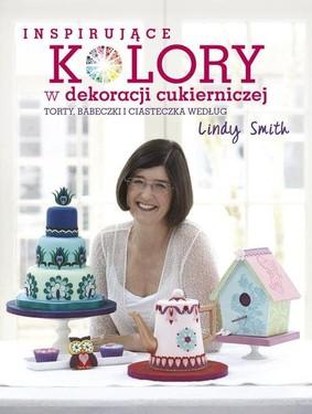 Linda Smith - Inspirujące kolory w dekoracjach cukierniczych: torty, babeczki i ciasteczka według Lindy Smith