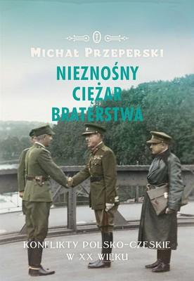 Michał Przeperski - Nieznośny ciężar braterstwa. Konflikty polsko-czeskie w XX wieku