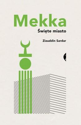 Ziauddin Sardar - Mekka. Święte miasto / Ziauddin Sardar - Mecca: The Sacred City