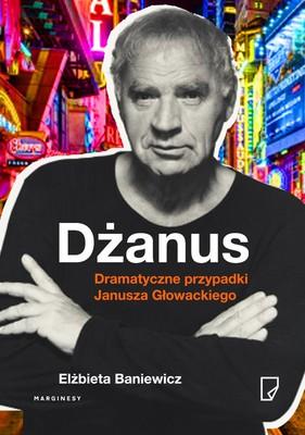 Elżbieta Baniewicz - Dżanus. Dramatyczne przypadki Janusza Głowackiego