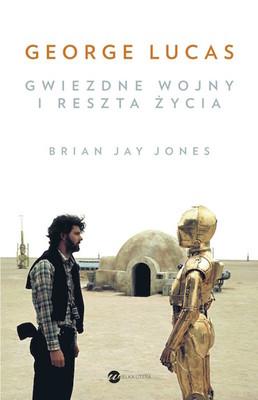Brian Jay Jones - George Lucas. Gwiezdne Wojny i reszta życia