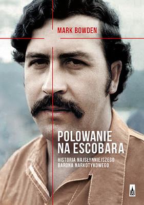 Mark Bowden - Polowanie na Escobara. Historia najsłynniejszego barona narkotykowego