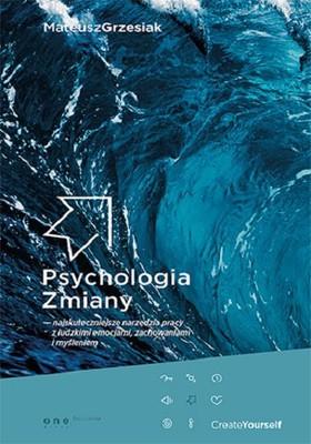 Matthew Grzesiak - Psychologia zmiany. Najskuteczniejsze narzędzia pracy z ludzkimi emocjami, zachowaniami i myśleniem