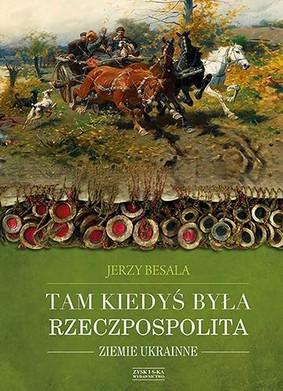 Jerzy Besala - Tam kiedyś była Rzeczpospolita. Ziemie ukrainne