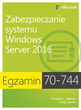 Timothy L. Warner, Craig Zacker - Egzamin 70-744. Zabezpieczanie systemu Windows Server 2016