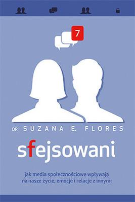 Suzana E. Flores - Sfejsowani. Jak media społecznościowe wpływają na nasze życie, emocje i relacje z innymi / Suzana E. Flores - Facehooked: How Facebook Affects Our Emotions, Relationships, and Lives
