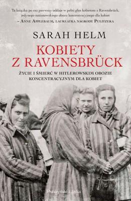 Sarah Helm - Kobiety z Ravensbruck. Życie i śmierć w hitlerowskim obozie koncentracyjnym dla kobiet
