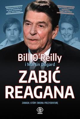 Bill O'Reilly, Martin Dugard - Zabić Reagana .Zamach, który zmienił prezydenturę