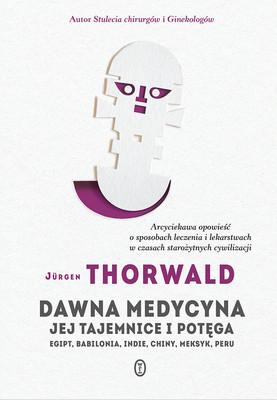 Jürgen Thorwald - Dawna medycyna. Jej tajemnice i potęga. Egipt, Babilonia, Indie, Chiny, Meksyk, Peru